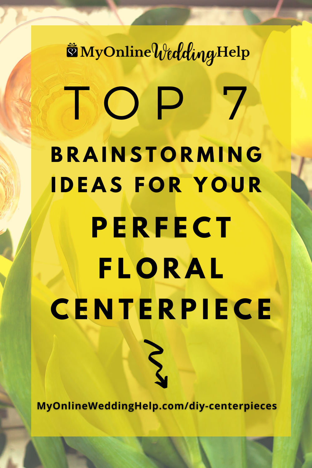 Top 7 Brainstorming Ideas for your Perfect Floral Centerpiece. text with yellow and tulips on a table underneath.